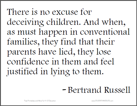"""""""There is no excuse for deceiving children. And when, as must happen in conventional families, they find that their parents have lied, they lose confidence in them and feel justified in lying to them."""" - Bertrand Russell"""