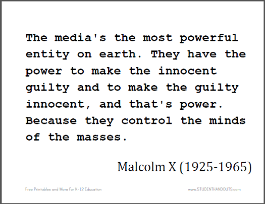Malcolm X: The media's the most powerful entity on earth. They have the power to make the innocent guilty and to make the guilty innocent, and that's power. Because they control the minds of the masses.