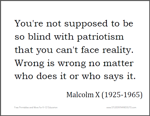 Malcolm X: You're not supposed to be so blind with patriotism that you can't face reality. Wrong is wrong no matter who does it or who says it.