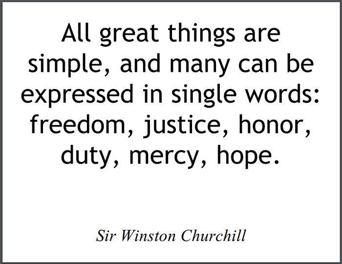 """""""All great things are simple, and many can be expressed in single words: freedom, justice, honor, duty, mercy, hope."""" - Sir Winston Churchill"""