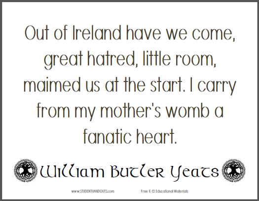 William Butler YEATS: Out of Ireland have we come, great hatred, little room, maimed us at the start. I carry from my mother's womb a fanatic heart.