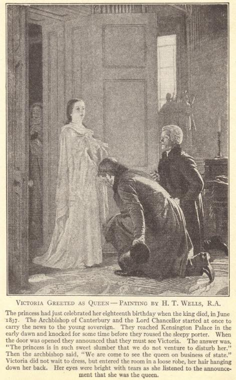"""Queen Victoria of England (Great Britain).  Victoria greeted as queen, painting by H.T. Wells, R.A.  The princess had just celebrated her eighteenth birthday when the king died, in June 1837.  The Archbishop of Canterbury and the Lord Chancellor started at once to carry the news to the young sovereign.  They reached Kensington Palace in the early dawn and knocked for some time before they roused the sleepy porter.  When the door was opened they announced that they must see Victoria.  The answer was, """"The princess is in such sweet slumber that we do not venture to disturb her.""""  Then the archbishop said, """"We are come to see the queen on business of state.""""  Victoria did not wait to dress, but entered the room in a loose robe, her hair hanging down her back.  Her eyes were bright with tears as she listened to the announcement that she was the queen."""