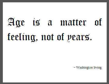 """Age is a matter of feeling, not of years,"" Washington Irving."