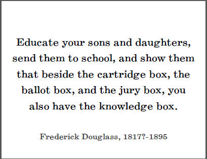 "Frederick Douglass: ""Educate your sons and daughters, send them to school, and show them that beside the cartridge box, the ballot box, and the jury box, you also have the knowledge box."""