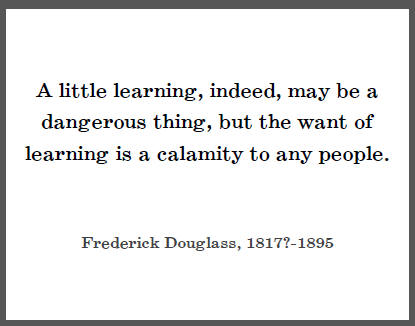 """Frederick Douglass: """"A little learning, indeed, may be a dangerous thing, but the want of learning is a calamity to any people."""""""