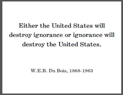 Either the United States will destroy ignorance or ignorance will destroy the United States. - W.E.B. DuBois