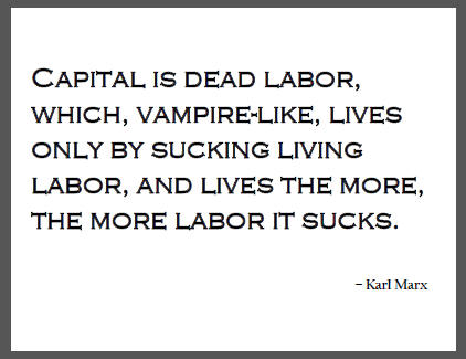 """Capital is dead labor, which, vampire-like, lives only by sucking living labor, and lives the more, the more labor it sucks,"" Karl Marx."