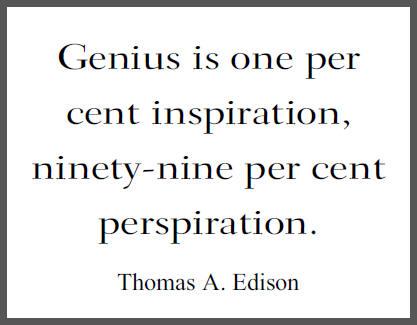 Genius is one per cent inspiration, ninety-nine per cent perspiration. (Thomas Alva Edison)