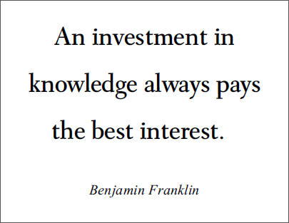 Benjamin Franklin: An investment in knowledge always pays the best interest.