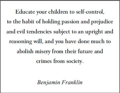 """""""Educate your children to self-control, to the habit of holding passion and prejudice and evil tendencies subject to an upright and reasoning will, and you will have done much to abolish misery from their future and crimes from society,"""" Benjamin Franklin."""