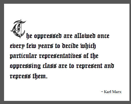 """""""The oppressed are allowed once every few years to decide which particular representatives of the oppressing class are to represent and repress them."""" - Karl Marx"""