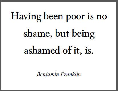 """""""Having been poor is no shame, but being ashamed of it, is."""" - Benjamin Franklin"""