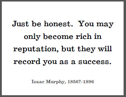 """Just be honest. You may only become rich in reputation, but they will record you as a success,"" Isaac Murphy."