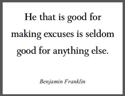 """""""He that is good for making excuses is seldom good for anything else,"""" Benjamin Franklin."""