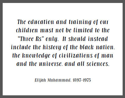 """The education and training of our children must not be limited to the 'Three Rs' only. It should instead include the history of the black nation, the knowledge of civilizations of man and the universe, and all sciences,"" Elijah Muhammad."