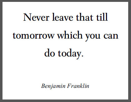 Ben Franklin: Never leave that till tomorrow which you can do today.