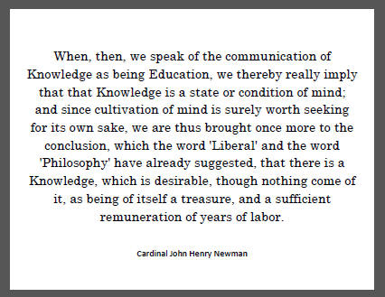 """When, then, we speak of the communication of Knowledge as being Education, we thereby really imply that that Knowledge is a state or condition of mind; and since cultivation of mind is surely worth seeking for its own sake, we are thus brought once more to the conclusion..."""