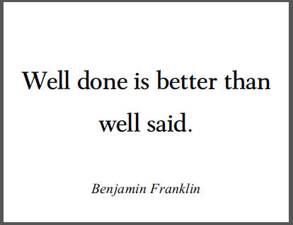 "Ben Franklin: ""Well done is better than well said."""