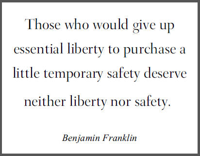 """Those who would give up essential liberty to purchase a little temporary safety deserve neither liberty nor safety,"" Benjamin Franklin."