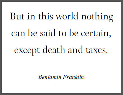 """But in this world nothing can be said to be certain, except death and taxes,"" Benjamin Franklin."