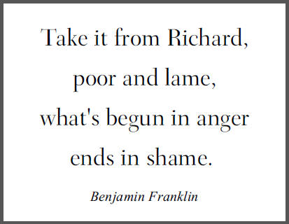 """""""Take it from Richard, poor and lame, what's begun in anger ends in shame,"""" Benjamin Franklin in Poor Richard's Almanack."""