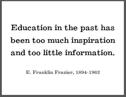 """Education in the past has been too much inspiration and too little information,"" E. Franklin Frazier."