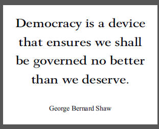 """Democracy is a device that ensures we shall be governed no better than we deserve,"" George Bernard Shaw."