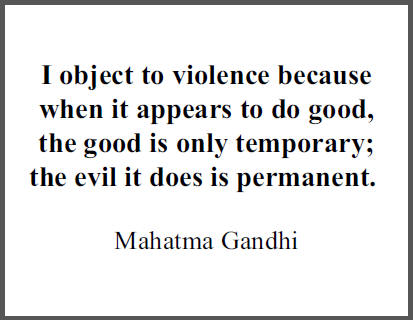 """I object to violence because when it appears to do good, the good is only temporary; the evil it does is permanent,"" Mohandas Gandhi."