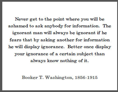 "Booker T. Washington:  ""Never get to the point where you will be ashamed to ask anybody for information. The ignorant man will always be ignorant if he fears that by asking another for information he will display ignorance..."""