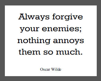 """""""Always forgive your enemies; nothing annoys them so much,"""" Oscar Wilde."""