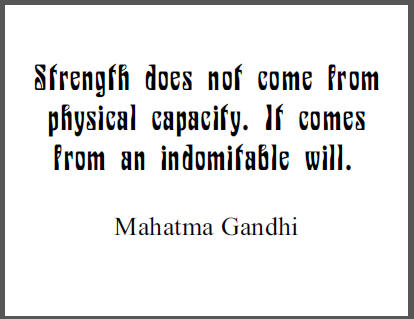 """""""Strength does not come from physical capacity. It comes from an indomitable will,"""" Mahatma Gandhi."""