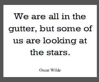 """We are all in the gutter, but some of us are looking at the stars,"" Oscar Wilde."