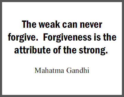 """""""The weak can never forgive. Forgiveness is the attribute of the strong,"""" Mohandas Gandhi."""