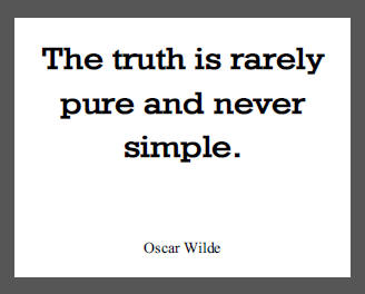 """""""The truth is rarely pure and never simple,"""" Oscar Wilde."""