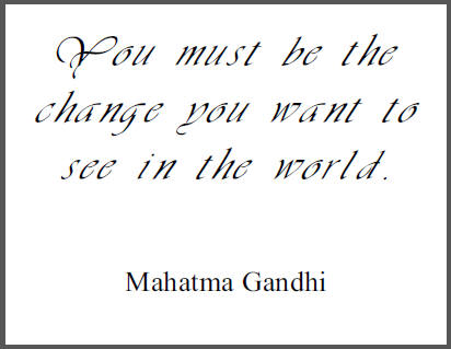 """""""You must be the change you want to see in the world,"""" Mohandas Gandhi."""
