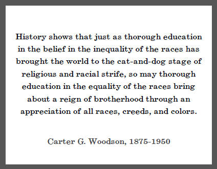 Carter G. Woodson: History shows that just as thorough education in the belief in the inequality of the races has brought the world to the cat-and-dog stage of religious and racial strife, so may thorough education...""