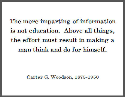 The mere imparting of information is not education.Above all things, the effort must result in making a man think and do for himself. - Carter G. Woodson