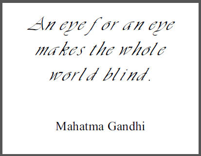 """An eye for an eye makes the whole world blind,"" Mahatma Gandhi."