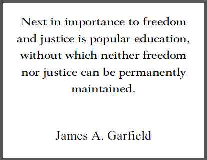 """""""Next in importance to freedom and justice is popular education, without which neither freedom nor justice can be permanently maintained,"""" U.S. President James Garfield."""