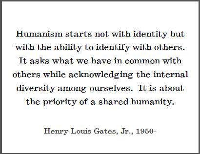 """""""Humanism starts not with identity but with the ability to identify with others. It asks what we have in common with others while acknowledging the internal diversity among ourselves. It is about the priority of a shared humanity,"""" Henry Louis Gates, Jr."""