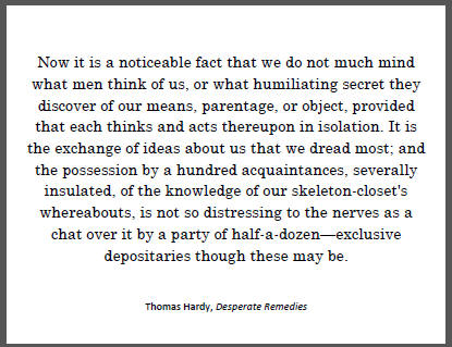 """""""Now it is a noticeable fact that we do not much mind what men think of us, or what humiliating secret they discover of our means, parentage, or object, provided that each thinks and acts thereupon in isolation..."""" Thomas Hardy."""