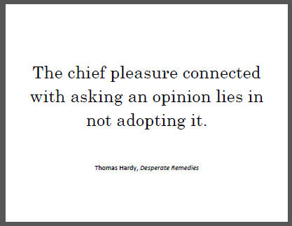 """The chief pleasure connected with asking an opinion lies in not adopting it,"" Thomas Hardy."