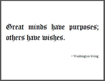 """Great minds have purposes; others have wishes,"" Washington Irving."
