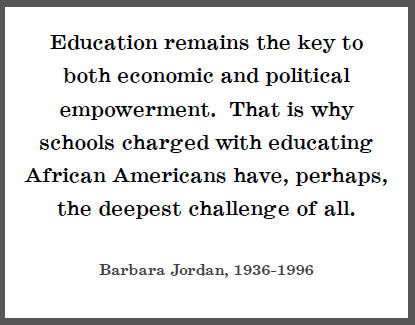 """Education remains the key to both economic and political empowerment. That is why schools charged with educating African Americans have, perhaps, the deepest challenge of all,"" Barbara Jordan."