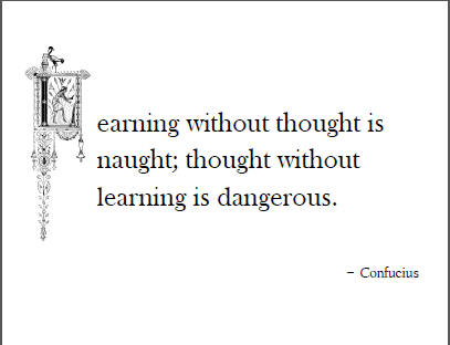 """""""Learning without thought is naught; thought without learning is dangerous."""" - Confucius"""