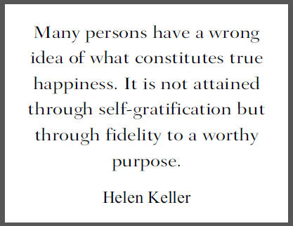 """Many persons have a wrong idea of what constitutes true happiness. It is not attained through self-gratification but through fidelity to a worthy purpose,"" Helen Keller."
