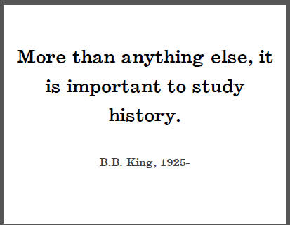 """More than anything else, it is important to study history,"" B.B. King."