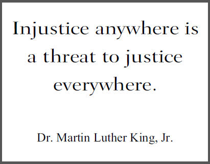 """Injustice anywhere is a threat to justice everywhere,"" Dr. Martin Luther King, Jr."