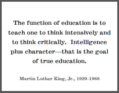 """The function of education is to teach one to think intensively and to think critically. Intelligence plus character--that is the goal of true education,"" Dr. Martin Luther King, Jr."