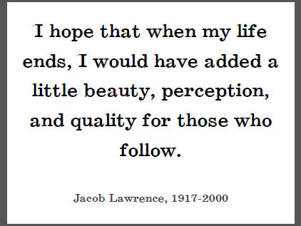 """""""I hope that when my life ends, I would have added a little beauty, perception, and quality for those who follow,"""" Jacob Lawrence."""